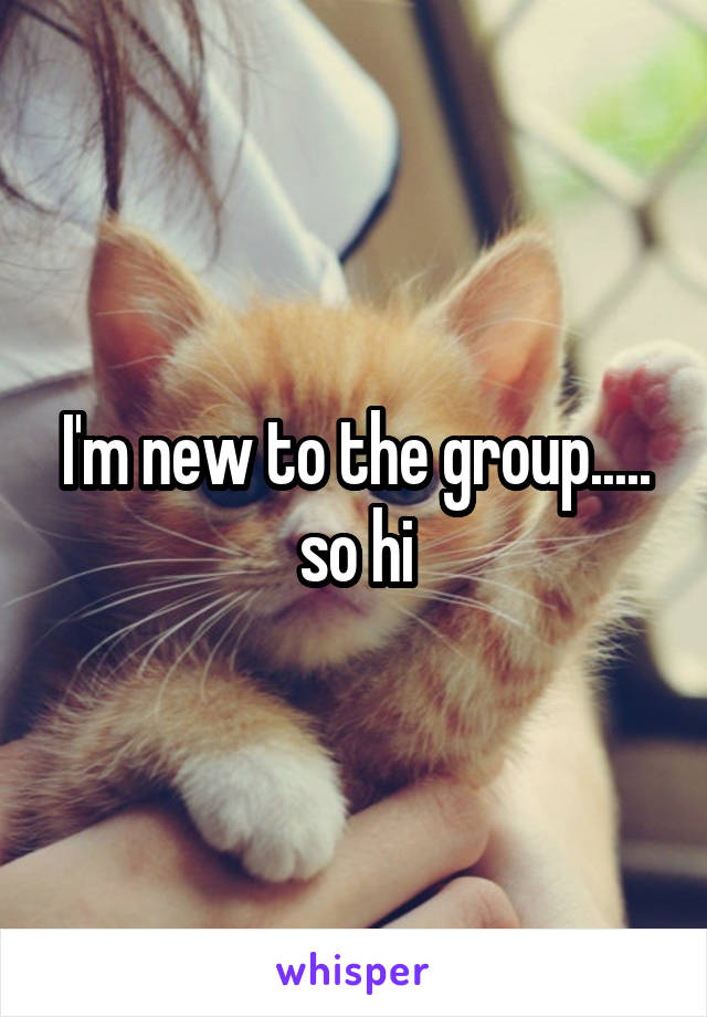 I'm new to the group..... so hi