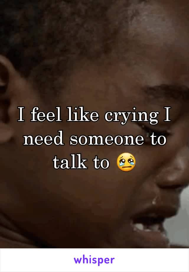 I feel like crying I need someone to talk to 😢