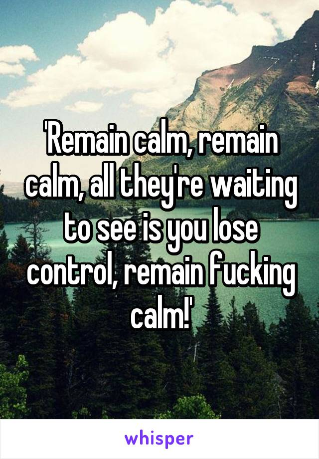 'Remain calm, remain calm, all they're waiting to see is you lose control, remain fucking calm!'