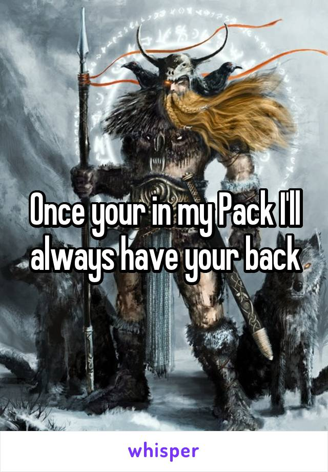 Once your in my Pack I'll always have your back