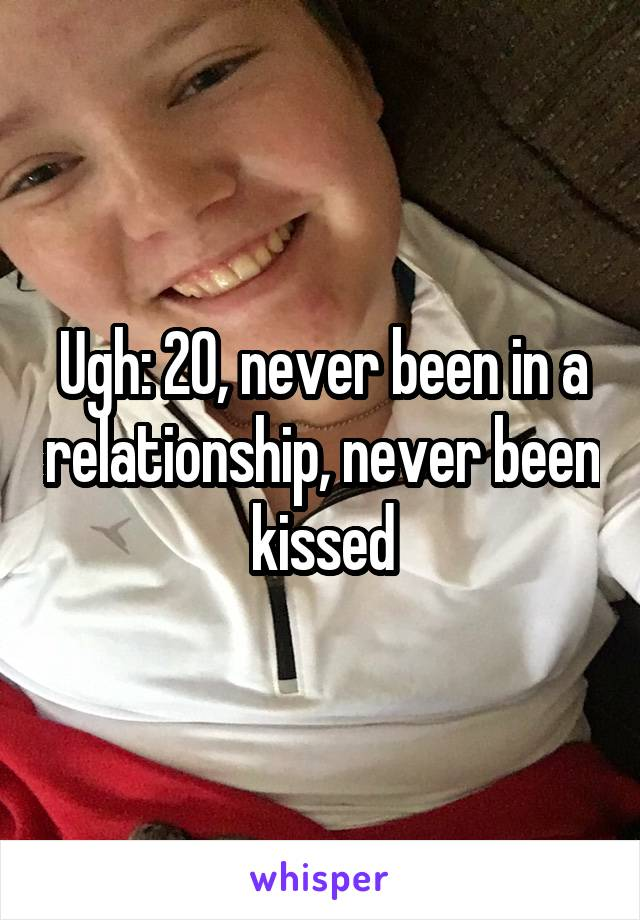 Ugh: 20, never been in a relationship, never been kissed