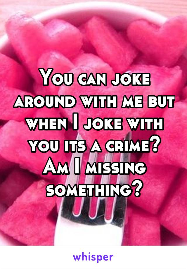 You can joke around with me but when I joke with you its a crime? Am I missing something?