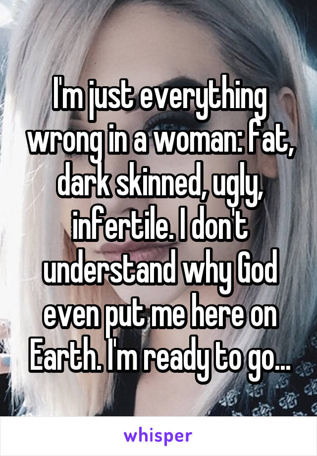 I'm just everything wrong in a woman: fat, dark skinned, ugly, infertile. I don't understand why God even put me here on Earth. I'm ready to go...