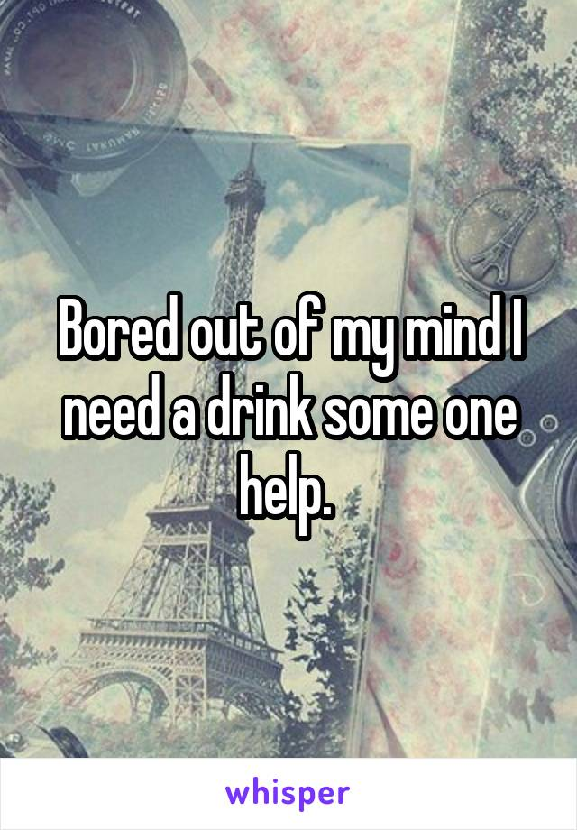 Bored out of my mind I need a drink some one help.
