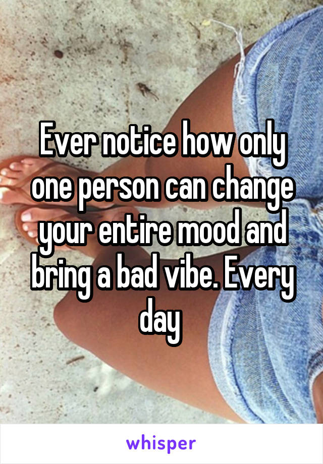 Ever notice how only one person can change your entire mood and bring a bad vibe. Every day