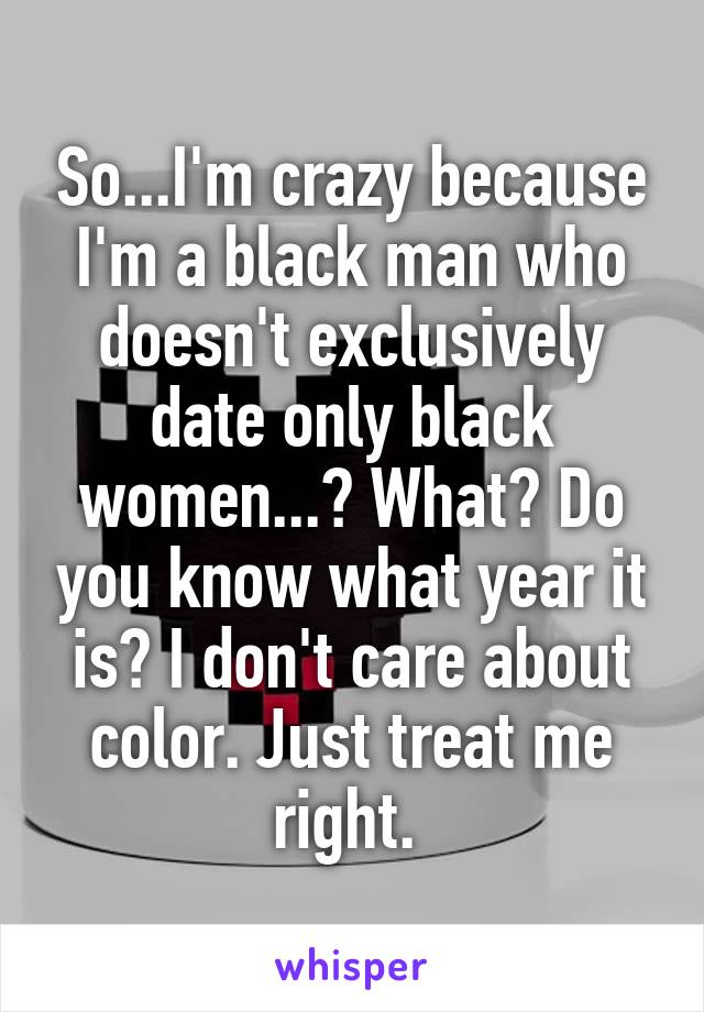 So...I'm crazy because I'm a black man who doesn't exclusively date only black women...? What? Do you know what year it is? I don't care about color. Just treat me right.