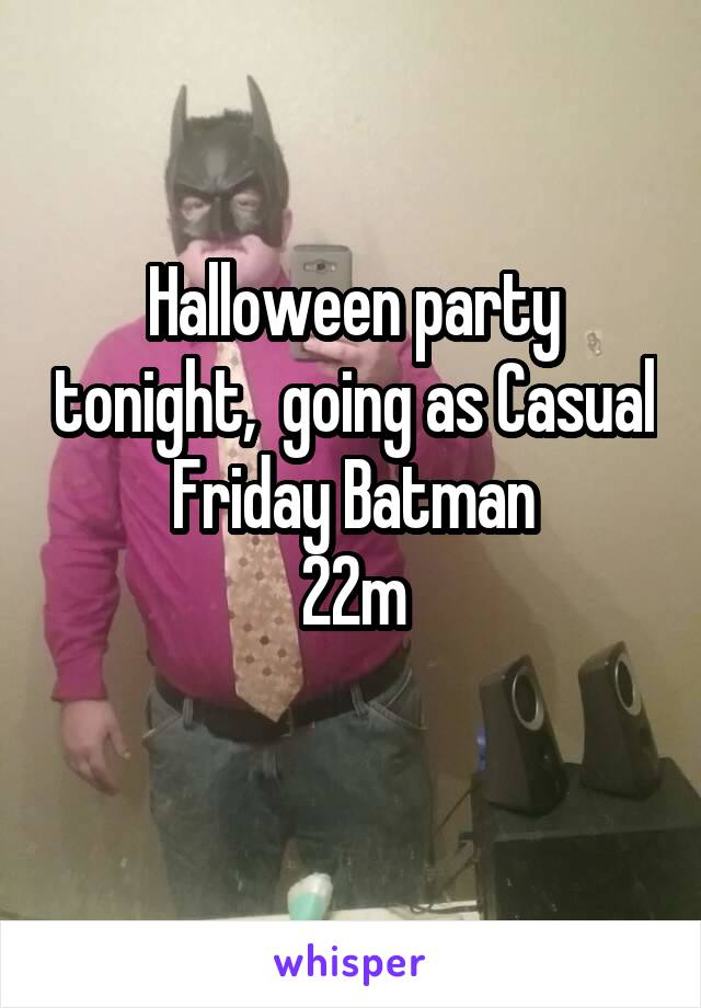 Halloween party tonight,  going as Casual Friday Batman 22m