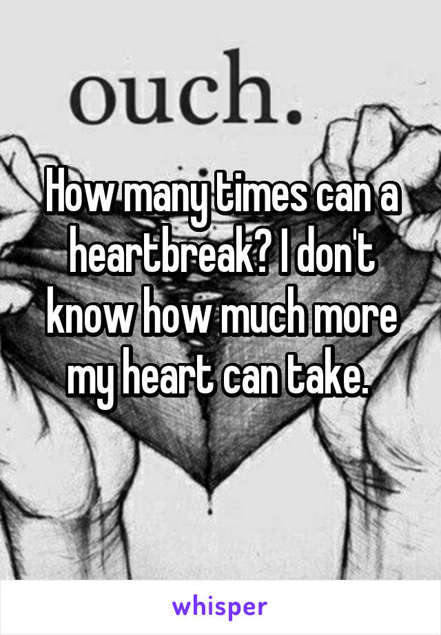 How many times can a heartbreak? I don't know how much more my heart can take.