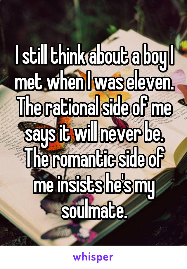 I still think about a boy I met when I was eleven. The rational side of me says it will never be. The romantic side of me insists he's my soulmate.