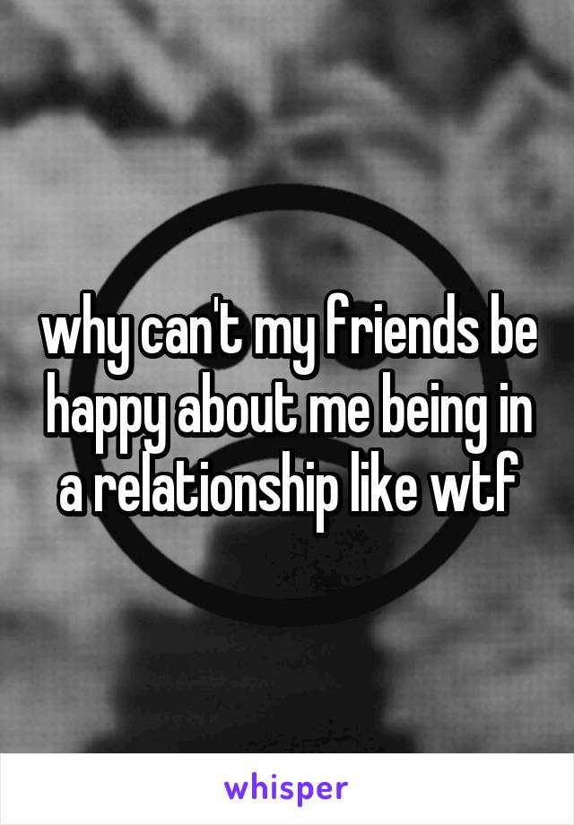 why can't my friends be happy about me being in a relationship like wtf