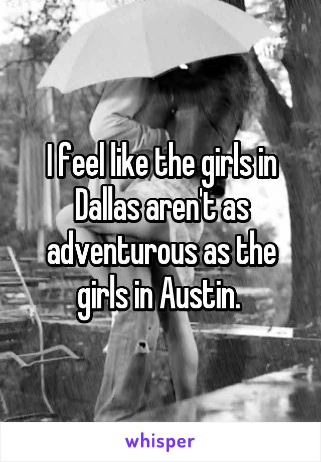 I feel like the girls in Dallas aren't as adventurous as the girls in Austin.