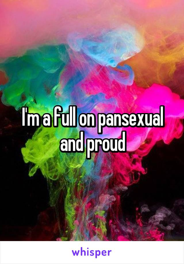 I'm a full on pansexual and proud