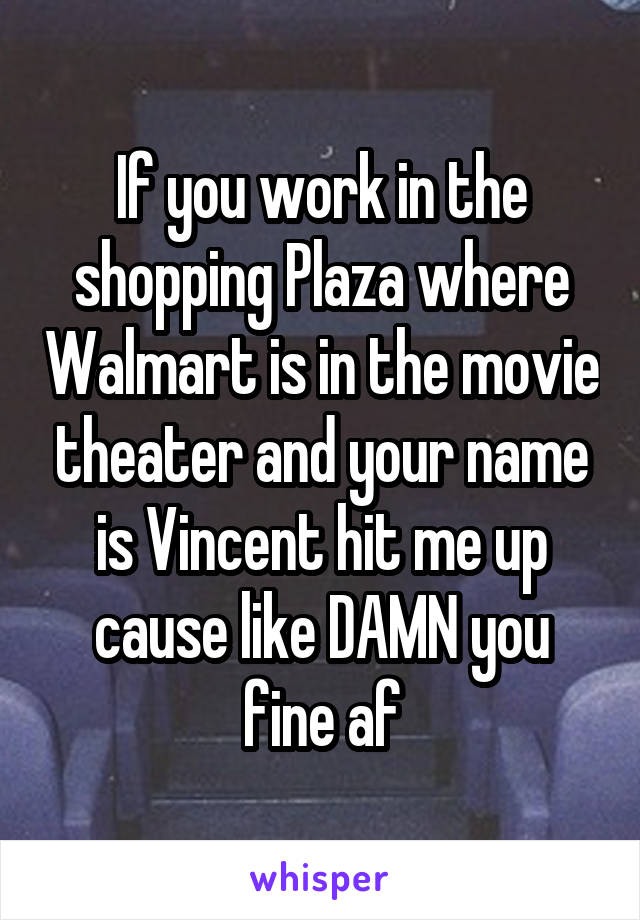 If you work in the shopping Plaza where Walmart is in the movie theater and your name is Vincent hit me up cause like DAMN you fine af
