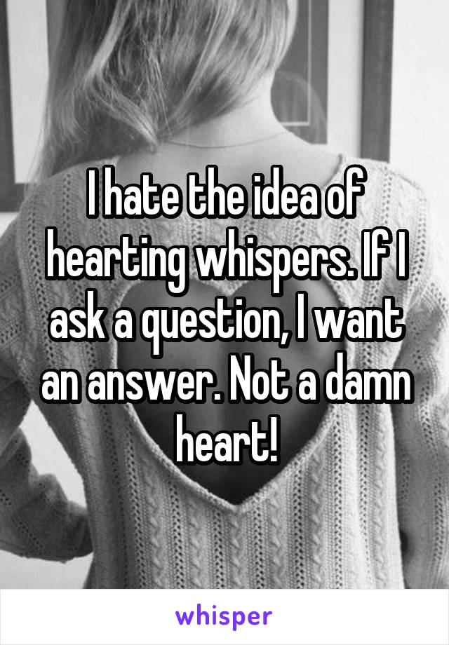 I hate the idea of hearting whispers. If I ask a question, I want an answer. Not a damn heart!