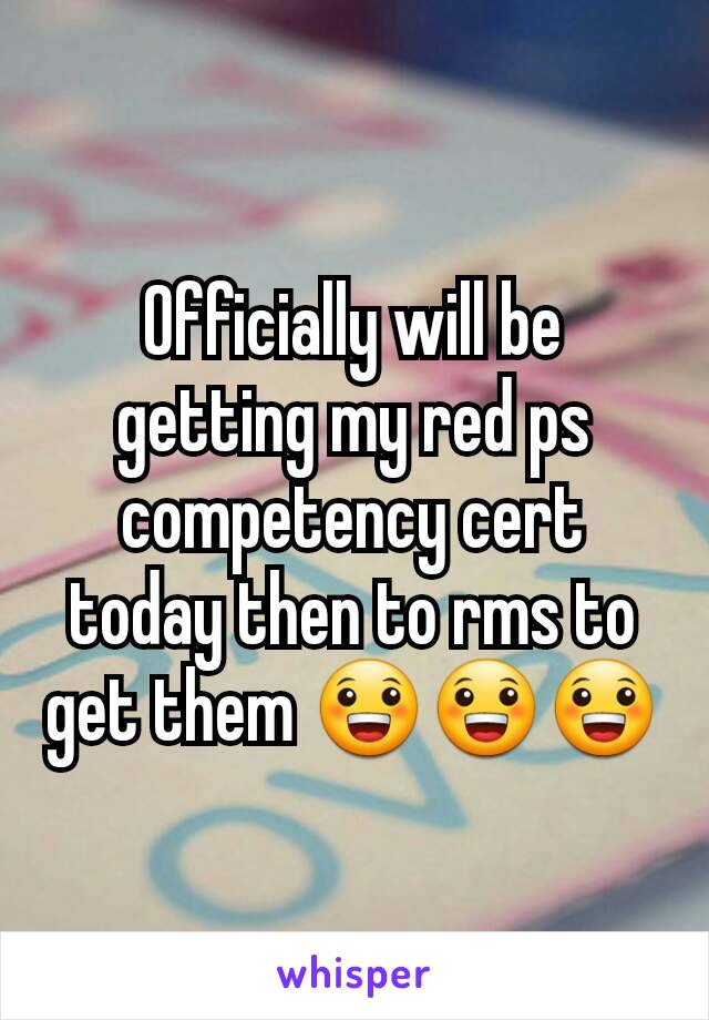 Officially will be getting my red ps competency cert today then to rms to get them 😀😀😀