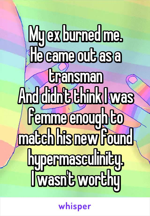 My ex burned me. He came out as a transman And didn't think I was femme enough to match his new found hypermasculinity. I wasn't worthy