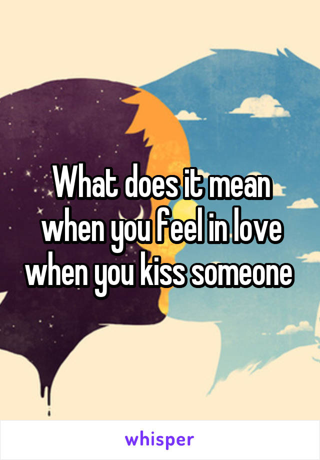 What does it mean when you feel in love when you kiss someone