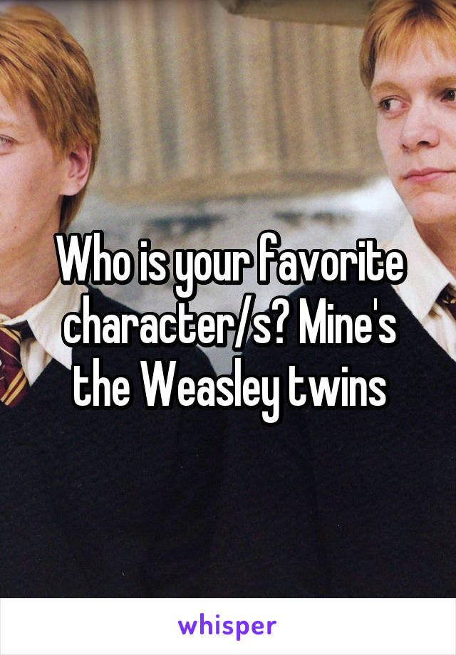Who is your favorite character/s? Mine's the Weasley twins