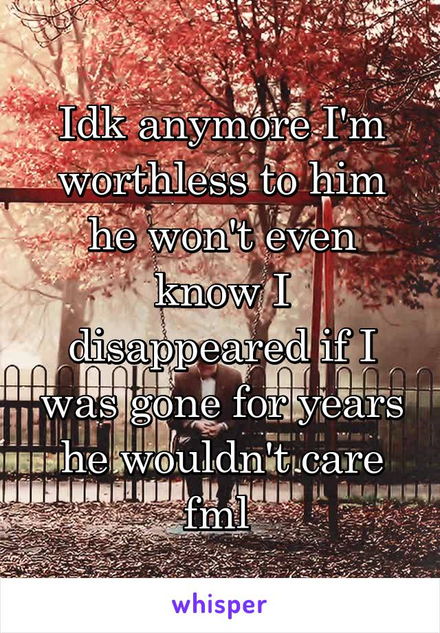 Idk anymore I'm worthless to him he won't even know I disappeared if I was gone for years he wouldn't care fml
