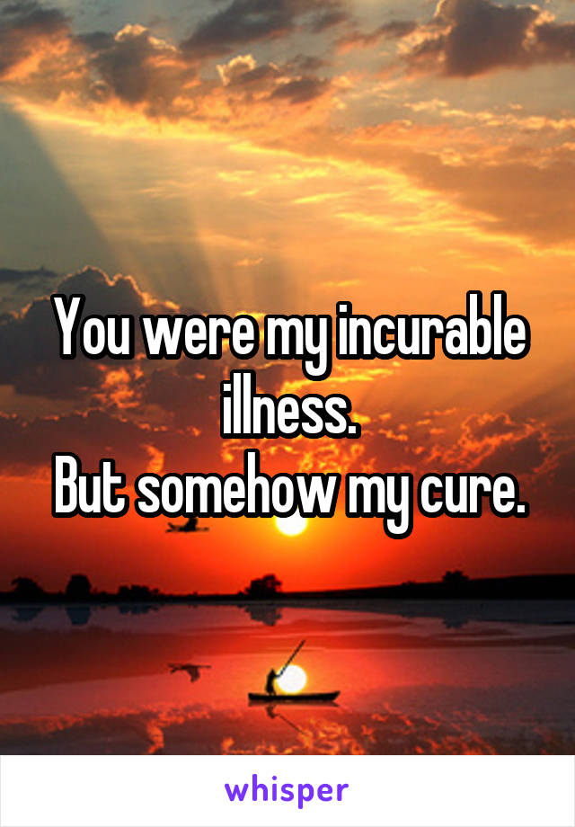 You were my incurable illness. But somehow my cure.