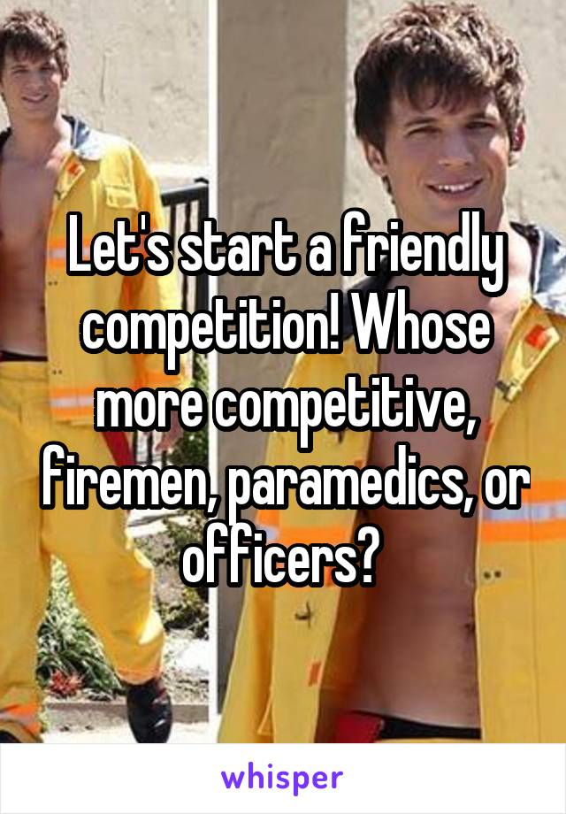 Let's start a friendly competition! Whose more competitive, firemen, paramedics, or officers?