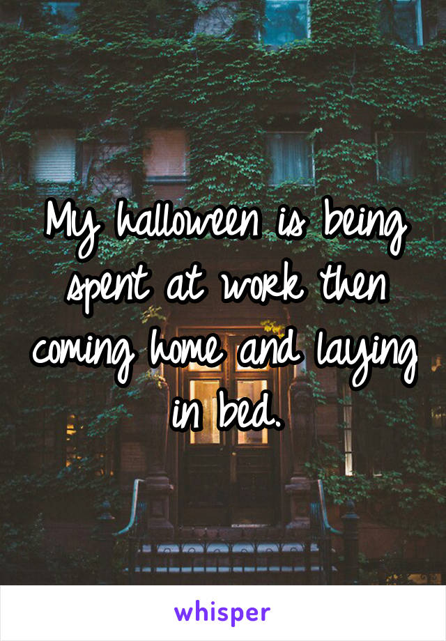 My halloween is being spent at work then coming home and laying in bed.