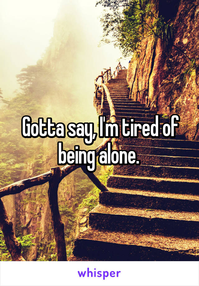 Gotta say, I'm tired of being alone.