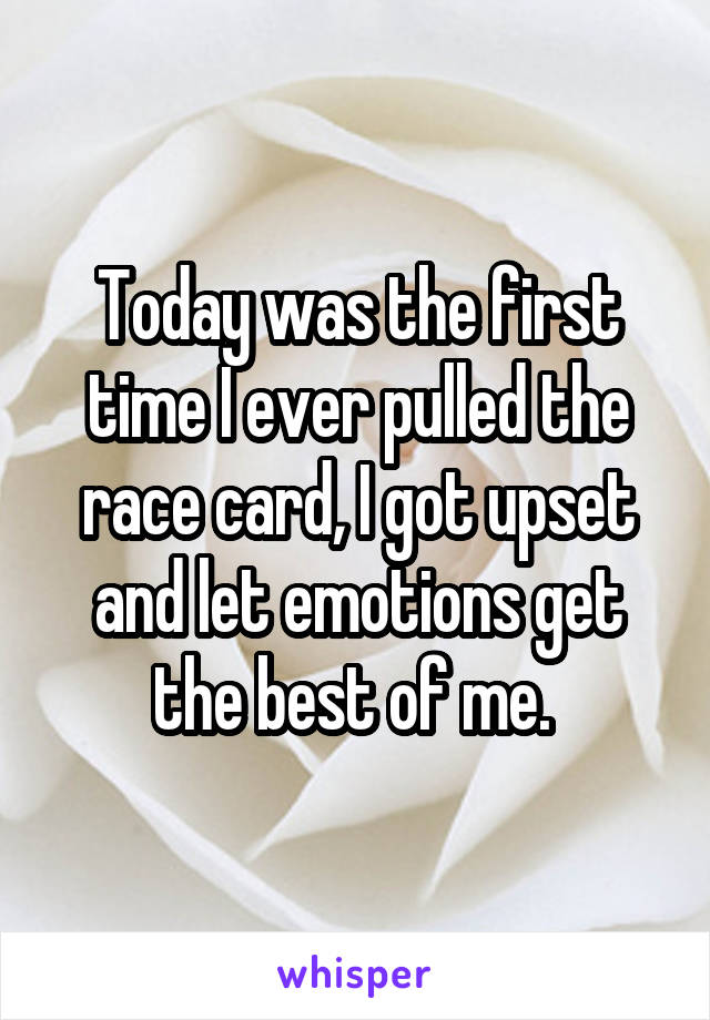 Today was the first time I ever pulled the race card, I got upset and let emotions get the best of me.