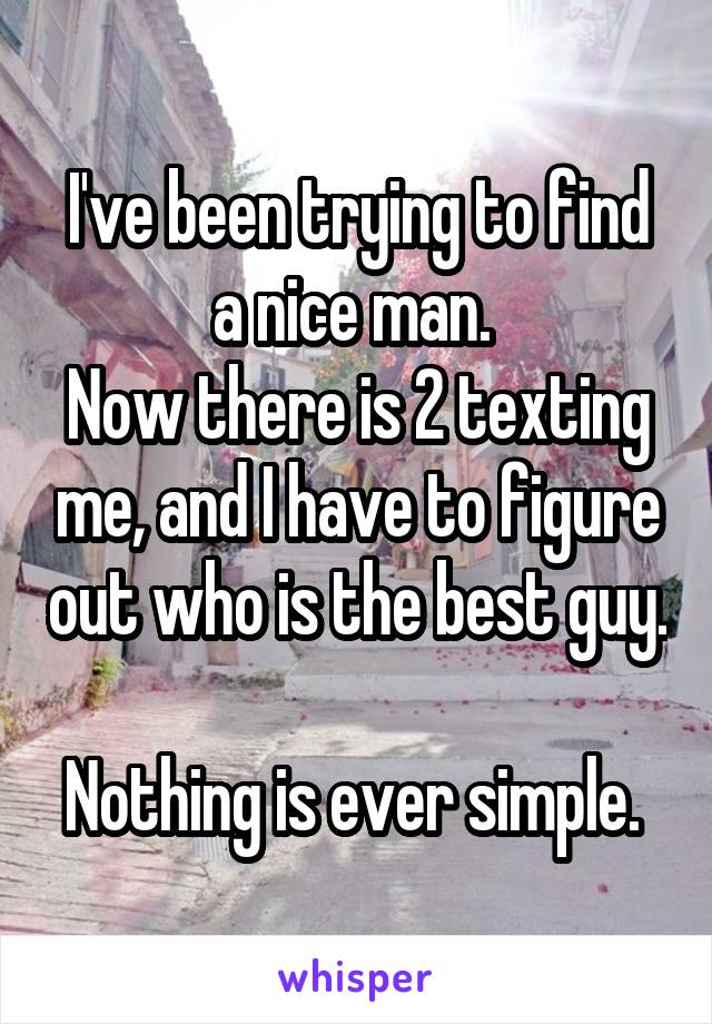 I've been trying to find a nice man.  Now there is 2 texting me, and I have to figure out who is the best guy.  Nothing is ever simple.