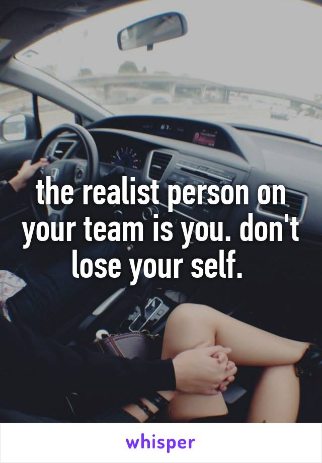 the realist person on your team is you. don't lose your self.