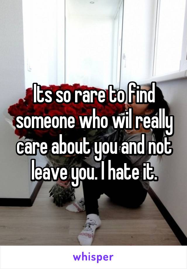 Its so rare to find someone who wil really care about you and not leave you. I hate it.