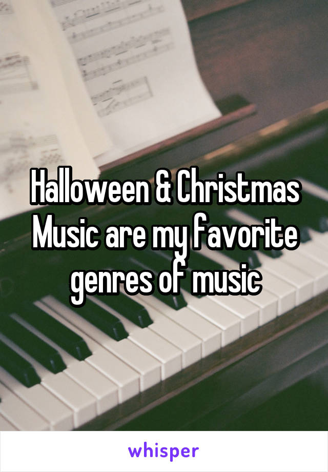Halloween & Christmas Music are my favorite genres of music