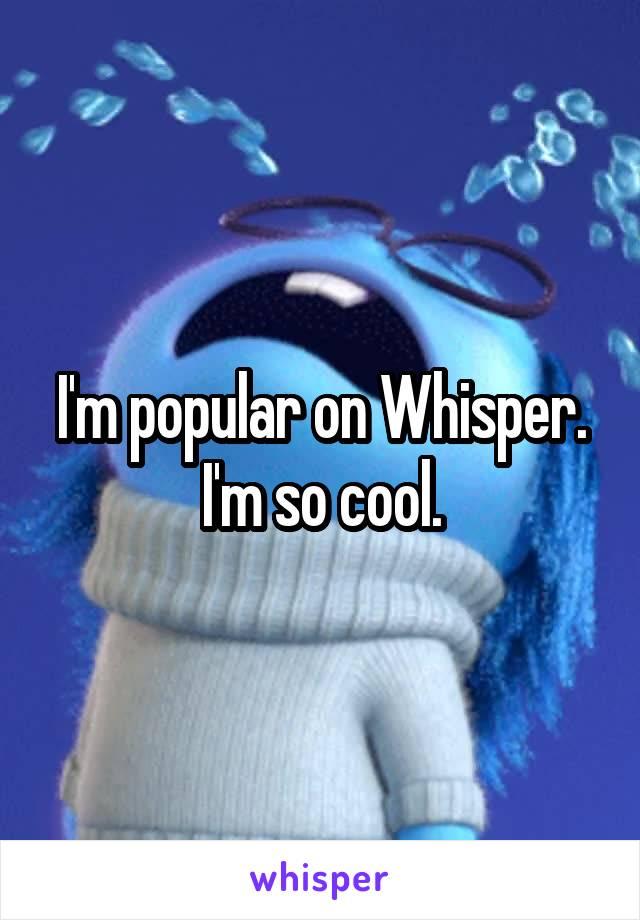 I'm popular on Whisper. I'm so cool.