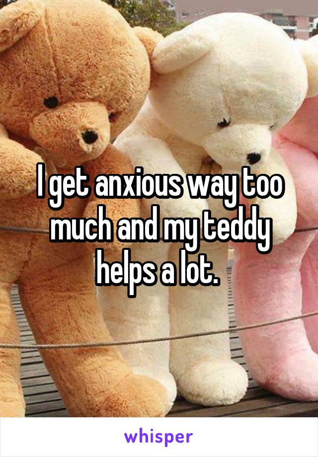 I get anxious way too much and my teddy helps a lot.