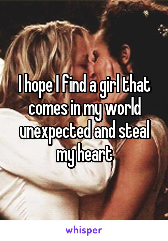 I hope I find a girl that comes in my world unexpected and steal my heart