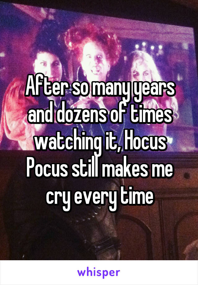 After so many years and dozens of times watching it, Hocus Pocus still makes me cry every time