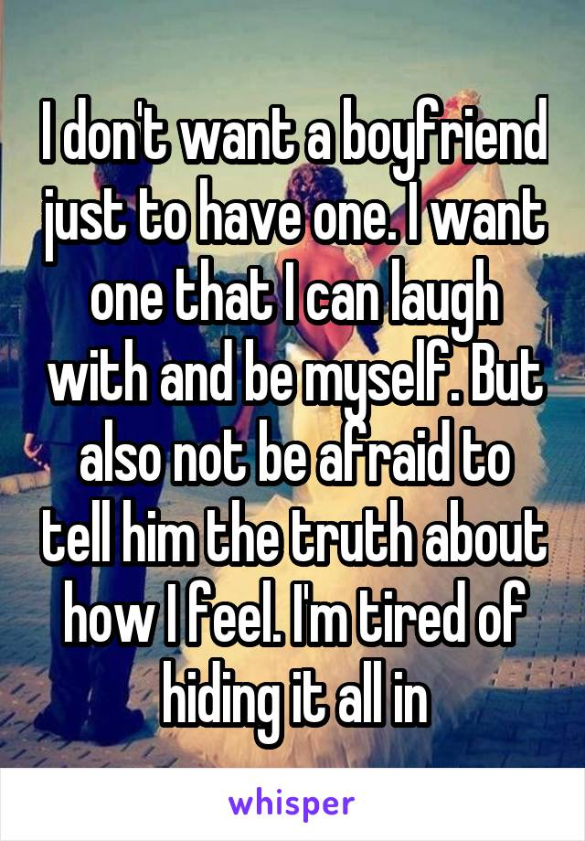I don't want a boyfriend just to have one. I want one that I can laugh with and be myself. But also not be afraid to tell him the truth about how I feel. I'm tired of hiding it all in
