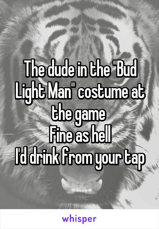 """The dude in the """"Bud Light Man"""" costume at the game  Fine as hell I'd drink from your tap"""