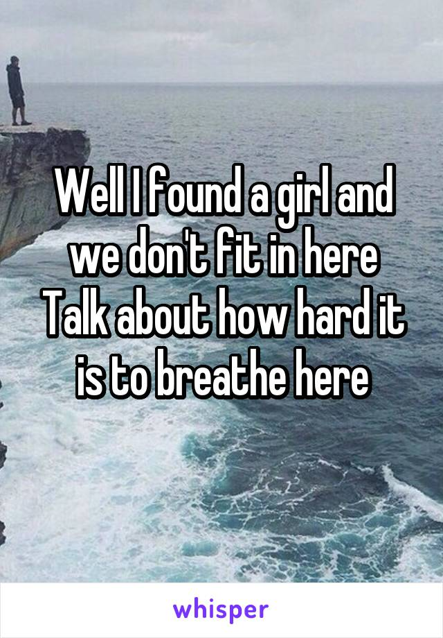 Well I found a girl and we don't fit in here Talk about how hard it is to breathe here