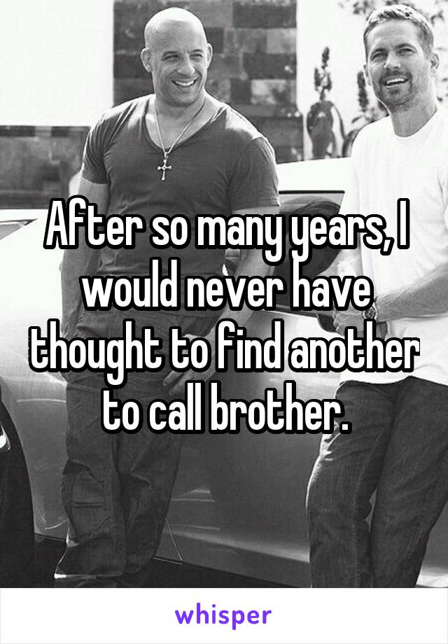 After so many years, I would never have thought to find another to call brother.