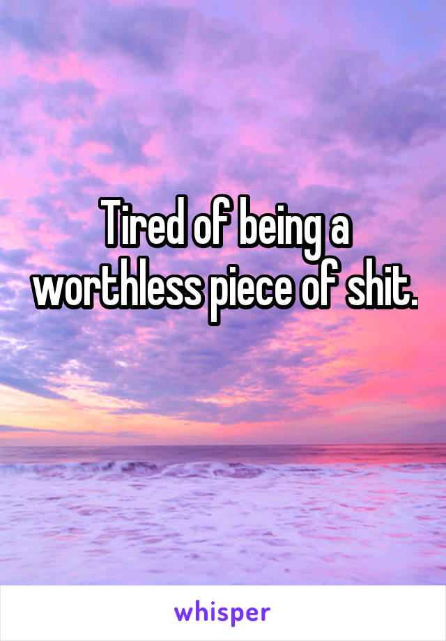 Tired of being a worthless piece of shit.