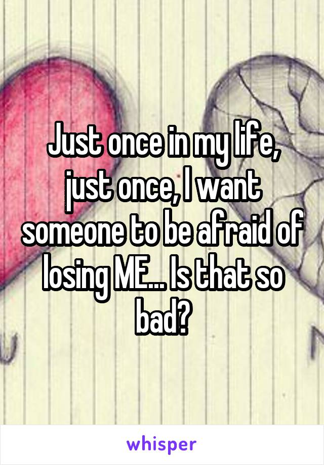 Just once in my life, just once, I want someone to be afraid of losing ME... Is that so bad?