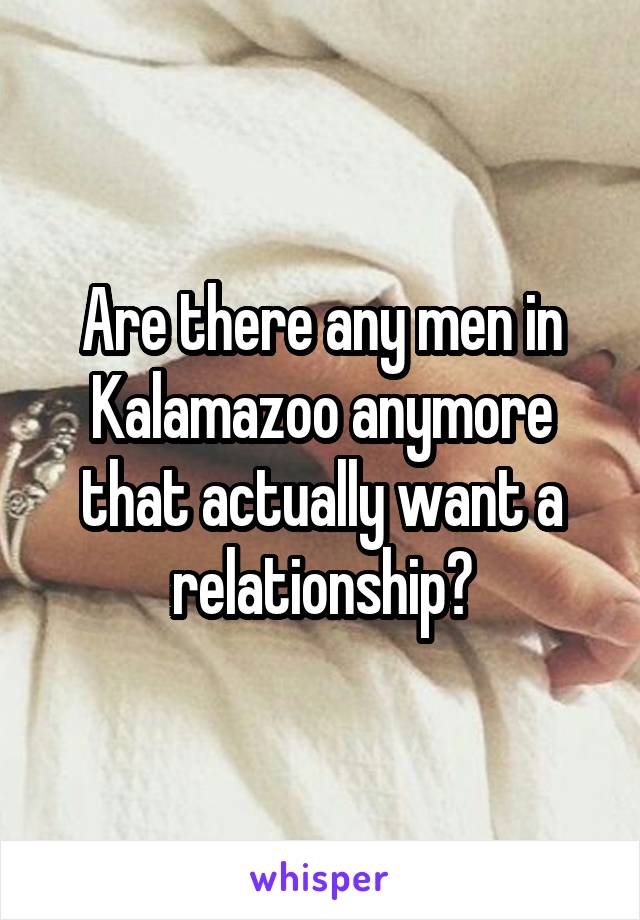 Are there any men in Kalamazoo anymore that actually want a relationship?