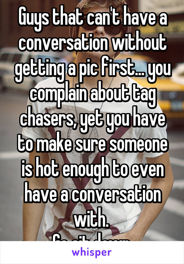 Guys that can't have a conversation without getting a pic first... you complain about tag chasers, yet you have to make sure someone is hot enough to even have a conversation with.  Go sit down.