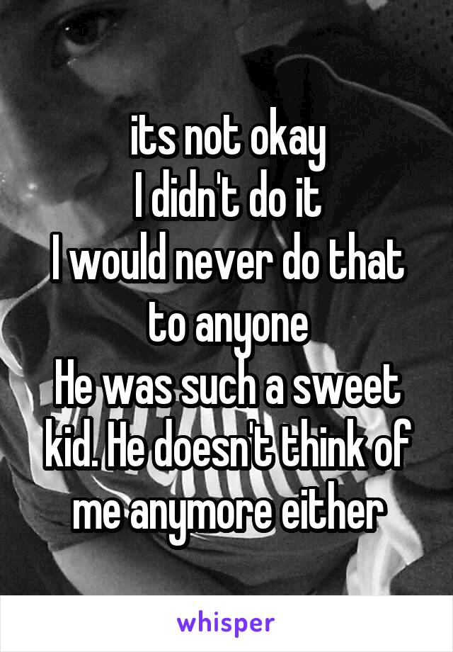 its not okay I didn't do it I would never do that to anyone He was such a sweet kid. He doesn't think of me anymore either