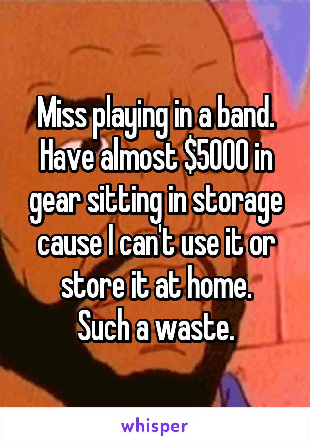 Miss playing in a band. Have almost $5000 in gear sitting in storage cause I can't use it or store it at home. Such a waste.