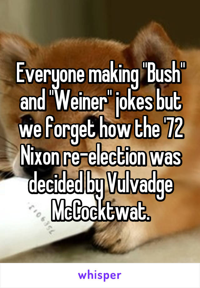 "Everyone making ""Bush"" and ""Weiner"" jokes but we forget how the '72 Nixon re-election was decided by Vulvadge McCocktwat."