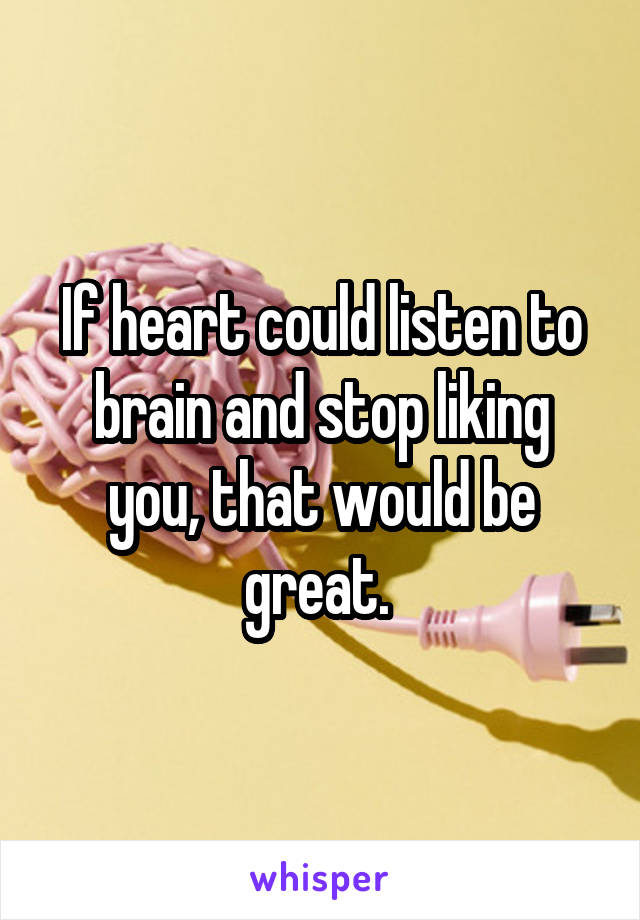 If heart could listen to brain and stop liking you, that would be great.