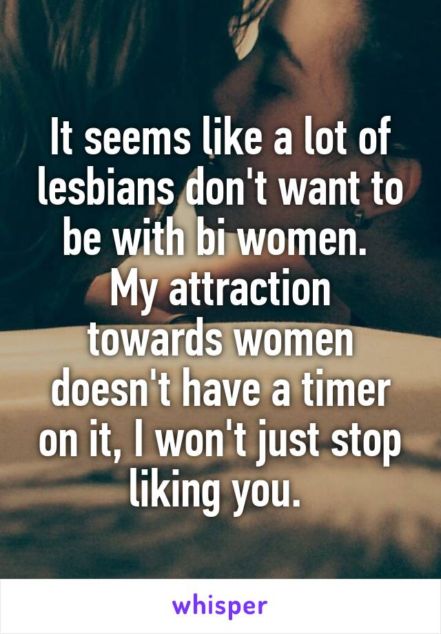 It seems like a lot of lesbians don't want to be with bi women.  My attraction towards women doesn't have a timer on it, I won't just stop liking you.