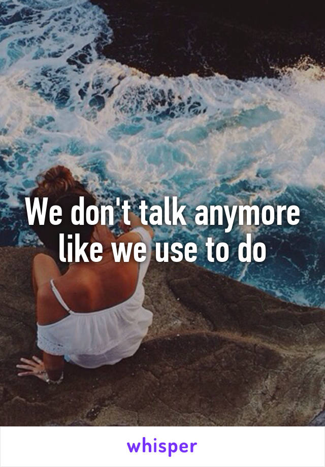 We don't talk anymore like we use to do